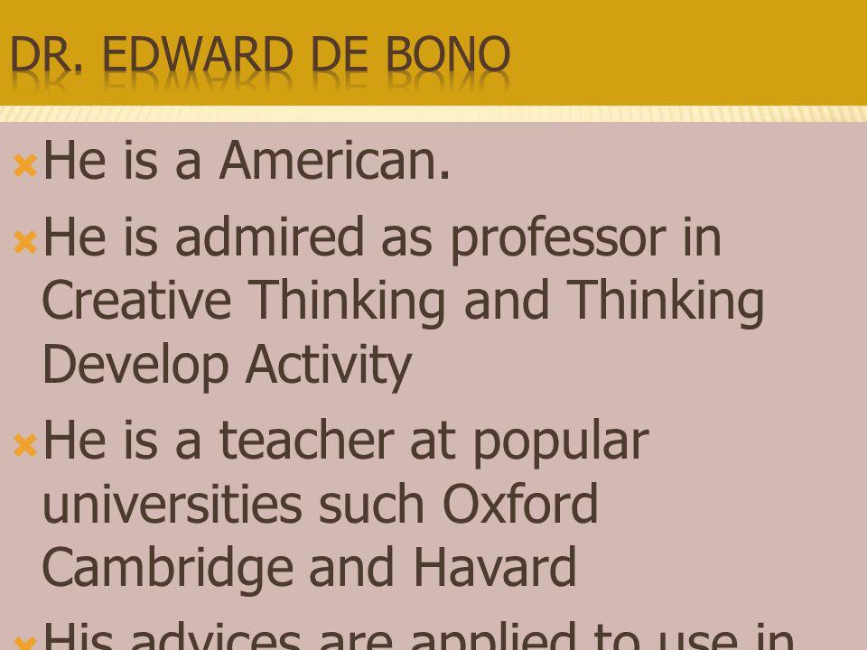  เป็นชาวอเมริกัน  ได้รับการยกย่องว่าเป็นผู้เชี่ยวชาญเกี่ยวกับการ คิดสร้างสรรค์ และการจัดกิจกรรมพัฒนาการคิด  เป็นอาจารย์ในมหาวิทยาลัยชื่อดัง ได้แก่ Oxford Cambridge และ Havard  คำแนะนำของ de Bono ได้ถูกนำไปใช้ในบริษัทชั้น นำด้านต่างๆ อาทิเช่น IBM, SHELL, ICI, DUPONT เป็นต้น