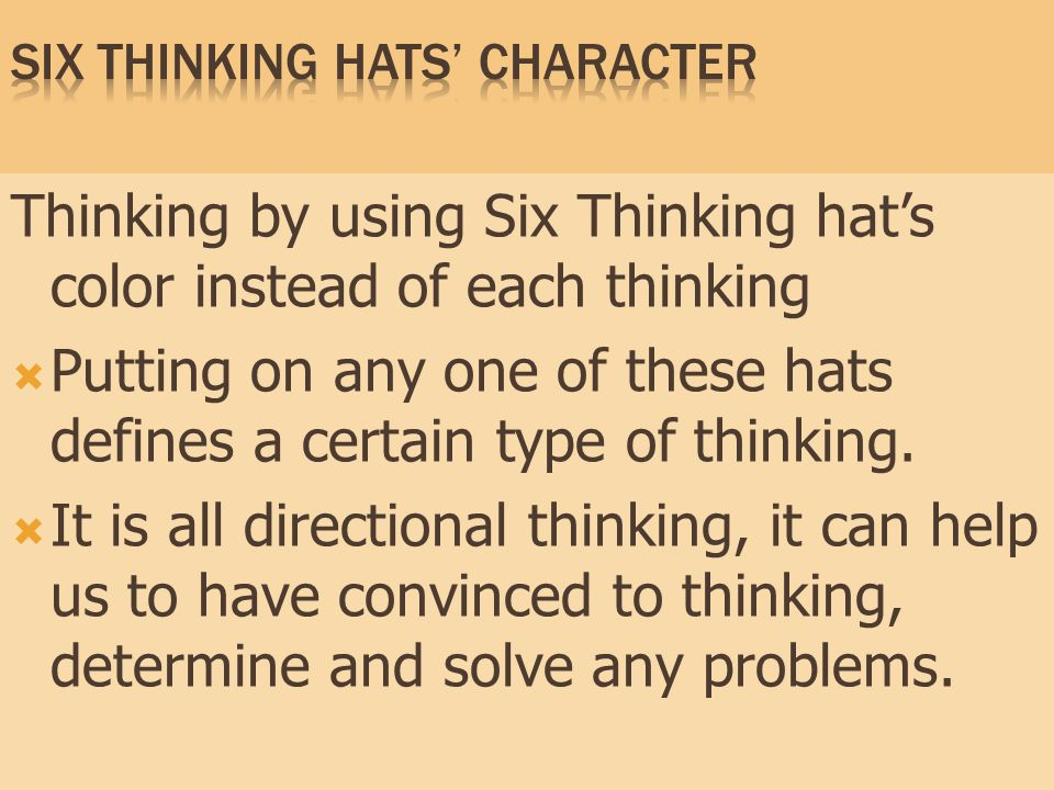 Thinking by using Six Thinking hat's color instead of each thinking  Putting on any one of these hats defines a certain type of thinking.  It is all