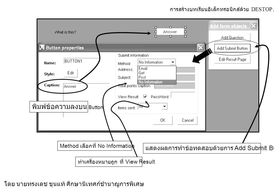 การสร้างบทเรียนอิเล็กทรอนิกส์ด้วย DESTOP AUTHOR 4.5.7 โดย นายทรงเดช ขุนแท้ ศึกษานิเทศก์ชำนาญการพิเศษ แสดงผลการทำข้อทดสอบด้วยการ Add Submit Button พิมพ์ข้อความลงบน Button Method เลือกที่ No Information ทำเครื่องหมายถูก ที่ View Result