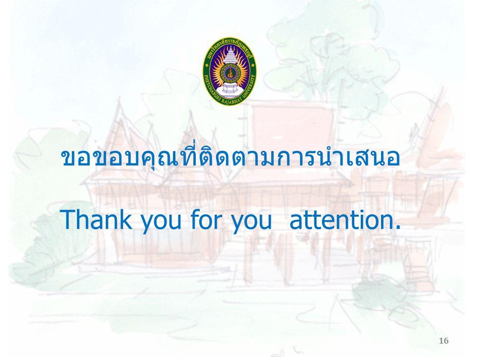 16 ขอขอบคุณที่ติดตามการนำเสนอ Thank you for you attention.