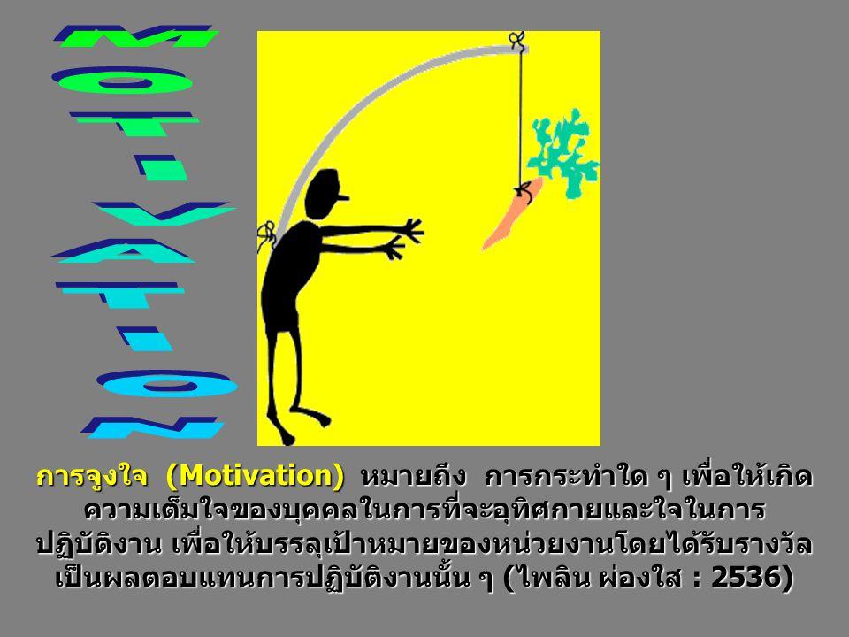 การจูงใจ (Motivation) หมายถึง การกระทำใด ๆ เพื่อให้เกิด ความเต็มใจของบุคคลในการที่จะอุทิศกายและใจในการ ปฏิบัติงาน เพื่อให้บรรลุเป้าหมายของหน่วยงานโดยไ