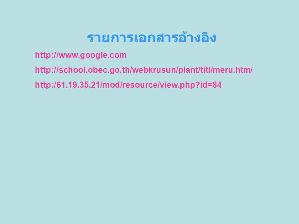 รายการเอกสารอ้างอิง http://www.google.com http://school.obec.go.th/webkrusun/plant/titl/meru.htm/ http:/61.19.35.21/mod/resource/view.php?id=84