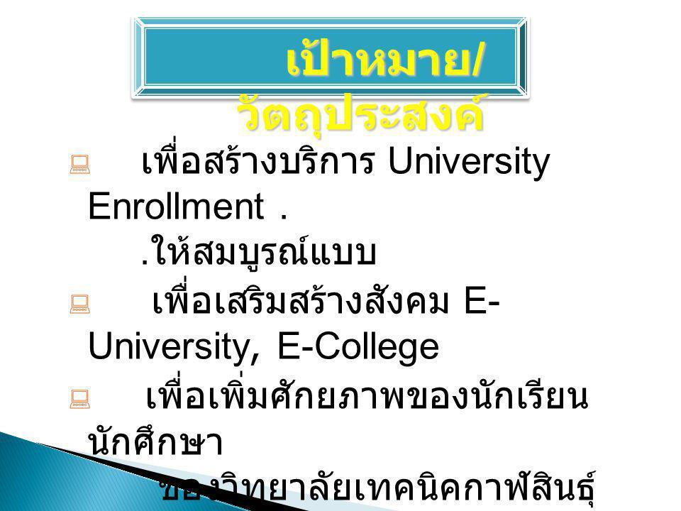 เป้าหมาย / วัตถุประสงค์  เพื่อสร้างบริการ University Enrollment.. ให้สมบูรณ์แบบ  เพื่อเสริมสร้างสังคม E- University, E-College  เพื่อเพิ่มศักยภาพขอ