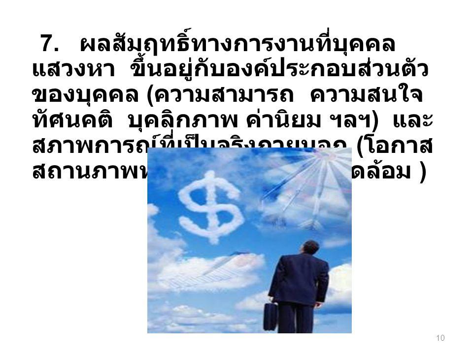 7. ผลสัมฤทธิ์ทางการงานที่บุคคล แสวงหา ขึ้นอยู่กับองค์ประกอบส่วนตัว ของบุคคล ( ความสามารถ ความสนใจ ทัศนคติ บุคลิกภาพ ค่านิยม ฯลฯ ) และ สภาพการณ์ที่เป็น