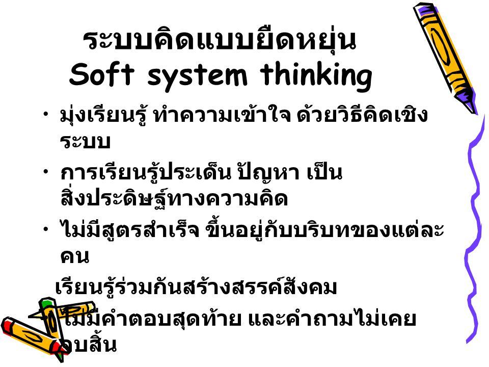 ระบบคิดแบบยืดหยุ่น Soft system thinking มุ่งเรียนรู้ ทำความเข้าใจ ด้วยวิธีคิดเชิง ระบบ การเรียนรู้ประเด็น ปัญหา เป็น สิ่งประดิษฐ์ทางความคิด ไม่มีสูตรส