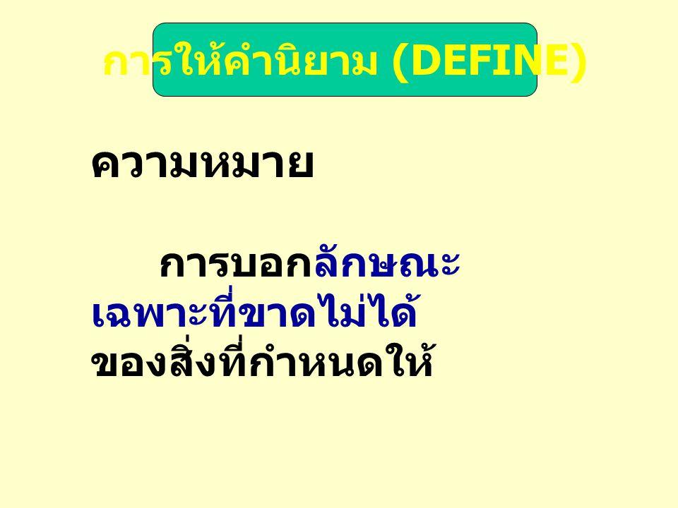 การให้คำนิยาม (DEFINE) ความหมาย การบอกลักษณะ เฉพาะที่ขาดไม่ได้ ของสิ่งที่กำหนดให้