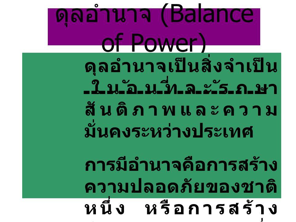 ดุลอำนาจ (Balance of Power) ดุลอำนาจเป็นสิ่งจำเป็น ในอันที่จะรักษา สันติภาพและความ มั่นคงระหว่างประเทศ การมีอำนาจคือการสร้าง ความปลอดภัยของชาติ หนึ่ง หรือการสร้าง อำนาจของชาติหนึ่ง ย่อมไม่เกิดความ ปลอดภัยอีกชาติหนึ่ง
