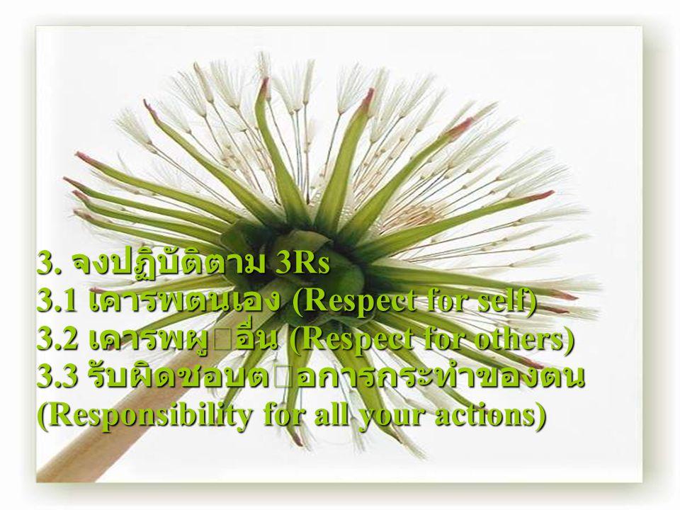 3. จงปฏิบัติตาม 3Rs 3.1 เคารพตนเอง (Respect for self) 3.2 เคารพผูอื่น (Respect for others) 3.3 รับผิดชอบตอการกระทําของตน (Responsibility for all you