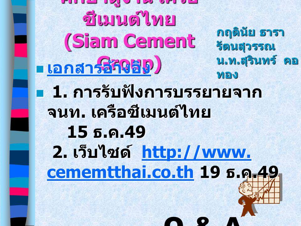ศึกษาดูงาน เครือ ซีเมนต์ไทย (Siam Cement Group) เอกสารอ้างอิง เอกสารอ้างอิง เอกสารอ้างอิง 1. การรับฟังการบรรยายจาก จนท. เครือซีเมนต์ไทย 15 ธ. ค.49 2.