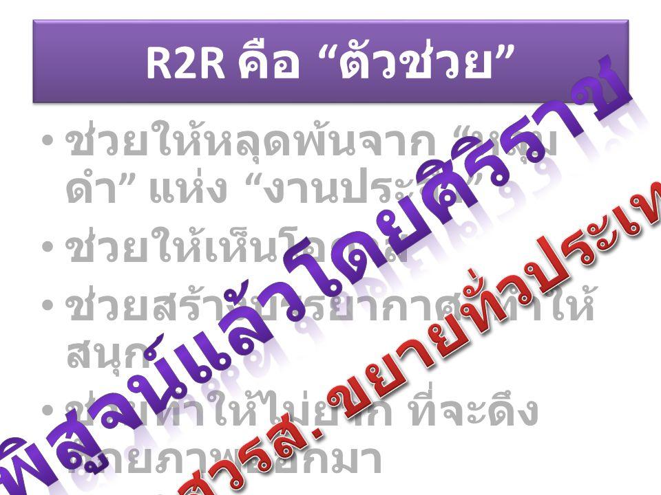 """R2R คือ """" ตัวช่วย """" ช่วยให้หลุดพ้นจาก """" หลุม ดำ """" แห่ง """" งานประจำ """" ช่วยให้เห็นโอกาส ช่วยสร้างบรรยากาศ ทำให้ สนุก ช่วยทำให้ไม่ยาก ที่จะดึง ศักยภาพออกม"""