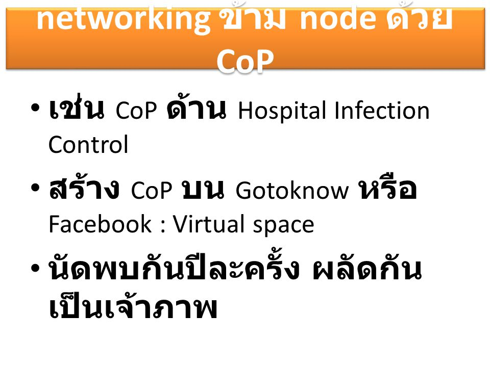 networking ข้าม node ด้วย CoP เช่น CoP ด้าน Hospital Infection Control สร้าง CoP บน Gotoknow หรือ Facebook : Virtual space นัดพบกันปีละครั้ง ผลัดกัน เ