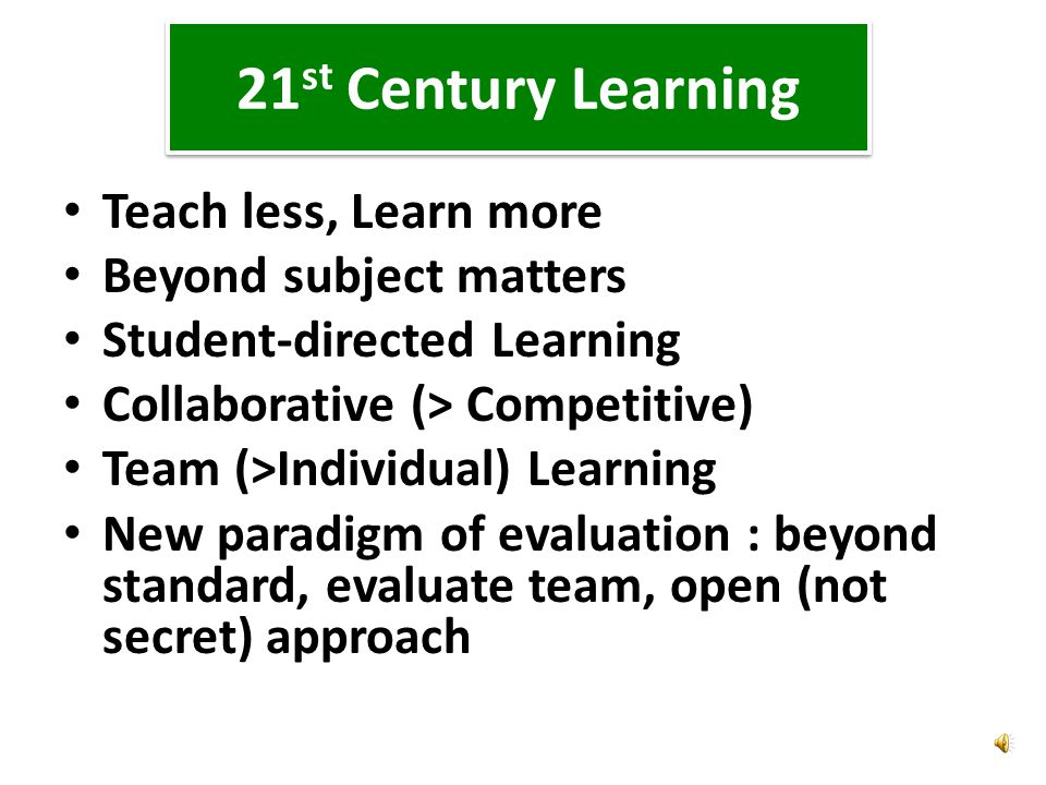 21 st Century Learning Teach less, Learn more Beyond subject matters Student-directed Learning Collaborative (> Competitive) Team (>Individual) Learning New paradigm of evaluation : beyond standard, evaluate team, open (not secret) approach