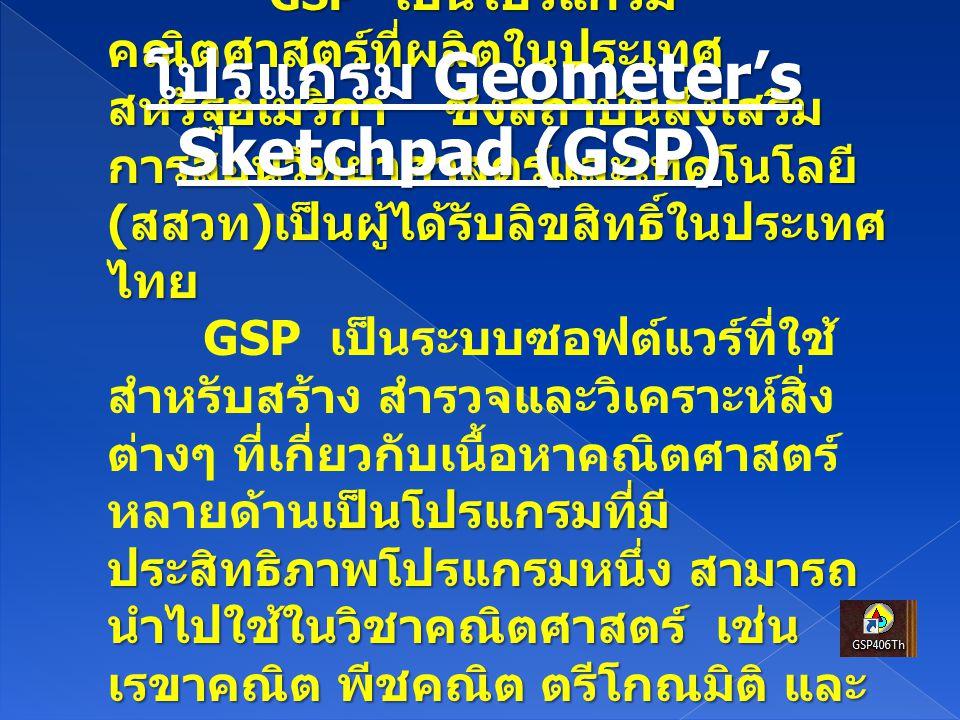 GSP เป็นโปรแกรม คณิตศาสตร์ที่ผลิตในประเทศ สหรัฐอเมริกา ซึ่งสถาบันส่งเสริม การสอนวิทยาศาสตร์และเทคโนโลยี ( สสวท ) เป็นผู้ได้รับลิขสิทธิ์ในประเทศ ไทย GS