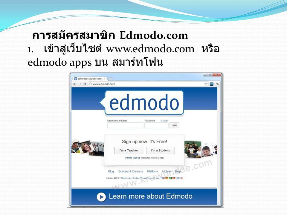 การสมัครสมาชิก Edmodo.com 1. เข้าสู่เว็บไซต์ www.edmodo.com หรือ edmodo apps บน สมาร์ทโฟน