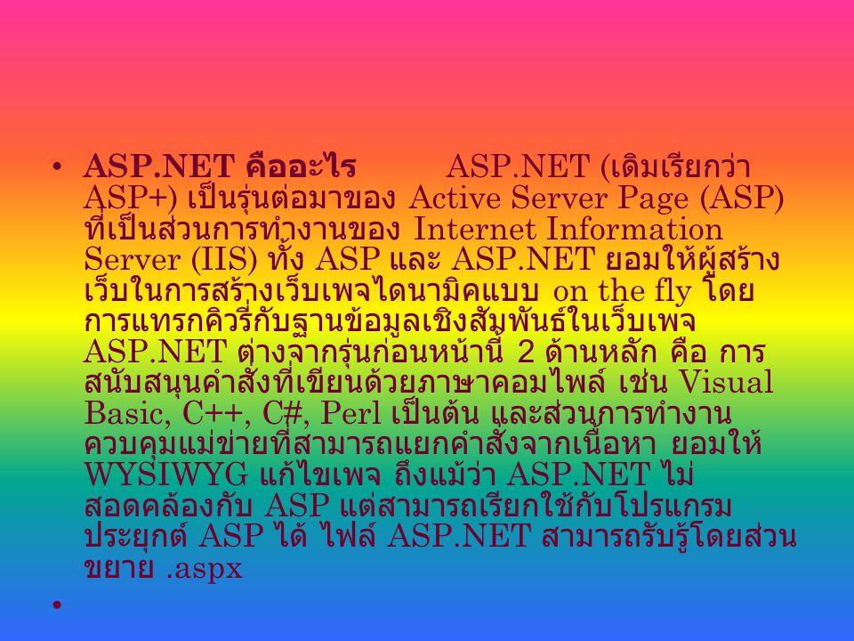 ASP.NET คืออะไร ASP.NET ( เดิมเรียกว่า ASP+) เป็นรุ่นต่อมาของ Active Server Page (ASP) ที่เป็นส่วนการทำงานของ Internet Information Server (IIS) ทั้ง ASP และ ASP.NET ยอมให้ผู้สร้าง เว็บในการสร้างเว็บเพจไดนามิคแบบ on the fly โดย การแทรกคิวรี่กับฐานข้อมูลเชิงสัมพันธ์ในเว็บเพจ ASP.NET ต่างจากรุ่นก่อนหน้านี้ 2 ด้านหลัก คือ การ สนับสนุนคำสั่งที่เขียนด้วยภาษาคอมไพล์ เช่น Visual Basic, C++, C#, Perl เป็นต้น และส่วนการทำงาน ควบคุมแม่ข่ายที่สามารถแยกคำสั่งจากเนื้อหา ยอมให้ WYSIWYG แก้ไขเพจ ถึงแม้ว่า ASP.NET ไม่ สอดคล้องกับ ASP แต่สามารถเรียกใช้กับโปรแกรม ประยุกต์ ASP ได้ ไฟล์ ASP.NET สามารถรับรู้โดยส่วน ขยาย.aspx