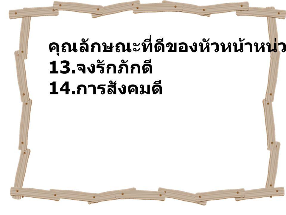 คุณลักษณะที่ดีของหัวหน้าหน่วย ( ต่อ ) 13. จงรักภักดี 14. การสังคมดี