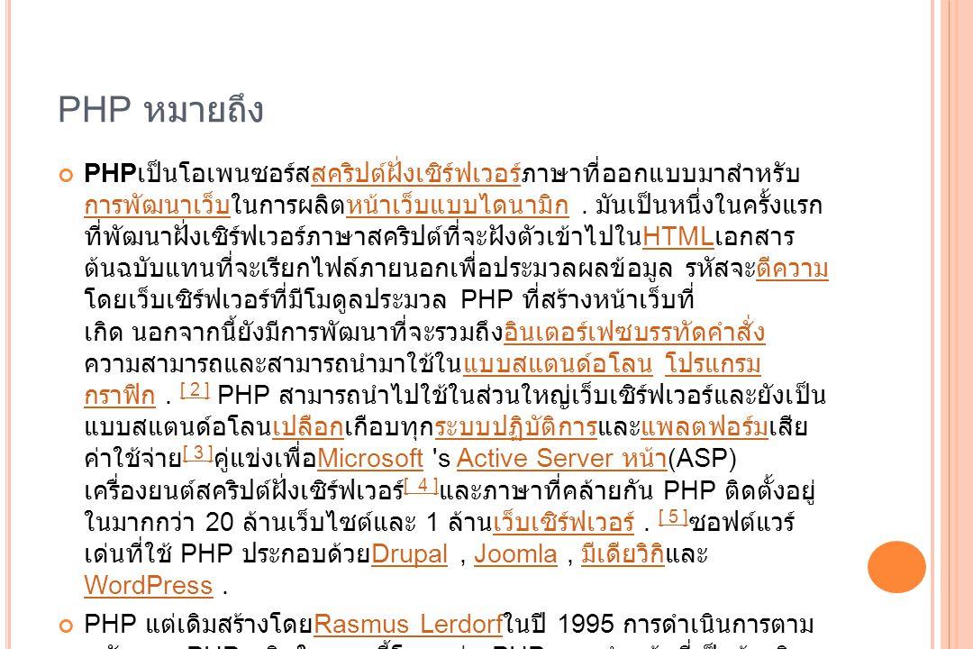 PHP คืออะไร หลายคนที่ทำเว็บไซต์ด้วย HTML หรือโปรแกรมช่วยสร้างเว็บไซต์ต่างๆ เช่น Dreamweaver แล้วอาจสงสัยว่าเมื่อทำ form สำหรับ รับค่าเช่น ชื่อ ที่อยู่ เสร็จแล้วจะ เก็บค่ายังไง หรือจะทำอย่างไรต่อ หรือเว็บบอร์ดทำงานอย่างไร CMS ทำงานอย่างไร ทำไมบางเว็บไซต์สามารถโต้ตอบกับ ผู้ใช้งานได้ คำตอบของทุกคำถามคือ PHP ครับ PHP นั้นเป็นภาษาสำหรับใช้ในการเขียนโปรแกรมบนเว็บไซต์ สามารถเขียนได้ หลากหลายโปรแกรมเช่นเดียวกับภาษาทั่วไป อาจมีข้อสงสัยว่า ต่างจาก HTML อย่างไร คำตอบคือ HTML นั้นเป็นภาษาที่ใช้ในการจัดรูปแบบของเว็บไซต์ จัดตำแหน่ง รูป จัดรูปแบบตัวอักษร หรือใส่สีสันให้กับ เว็บไซต์ของเรา แต่ PHP นั้นเป็นส่วนที่ใช้ใน การคำนวน ประมวลผล เก็บค่า และทำตามคำสั่งต่างๆ อย่างเช่น รับค่าจากแบบ form ที่ เราทำ รับค่าจากช่องคำตอบของเว็บบอร์ดและเก็บไว้เพื่อนำมาแสดงผลต่อไป แม้แต่ กระทั่งใช้ในการเขียน CMS ยอดนิยมเช่น Drupal, Joomla พูดง่ายๆคือเว็บไซต์จะ โต้ตอบกับผู้ใช้ได้ ต้องมีภาษา PHP ส่วน HTML หรือ Javascript ใช้เป็นเพียงแค่ตัว ควบคุมการแสดงผลเท่านั้น CMS นอกจากภาษา PHP แล้วยังมีภาษาอื่นอีกหรือไม่ คำตอบคือมีครับ เช่น ASP, JSP แต่ที่นิยมมาก คือ PHP เพราะเป็นภาษาที่สามารถ ศึกษาได้ง่าย ทำงานได้มีประสิทธิภาพ ทำให้เป็นที่นิยมอย่างยิ่งในปัจจุบัน รวมทั้งมี ชุมชนคนใช้งาน และคู่มือที่ ดีมาก และสำคัญสุดคือฟรีครับ การใช้งานภาษา PHP ไม่ ต้องมีค่าใช้จ่ายใดๆทั้งสิ้น ทุกคนสามารถเข้าถึงได้
