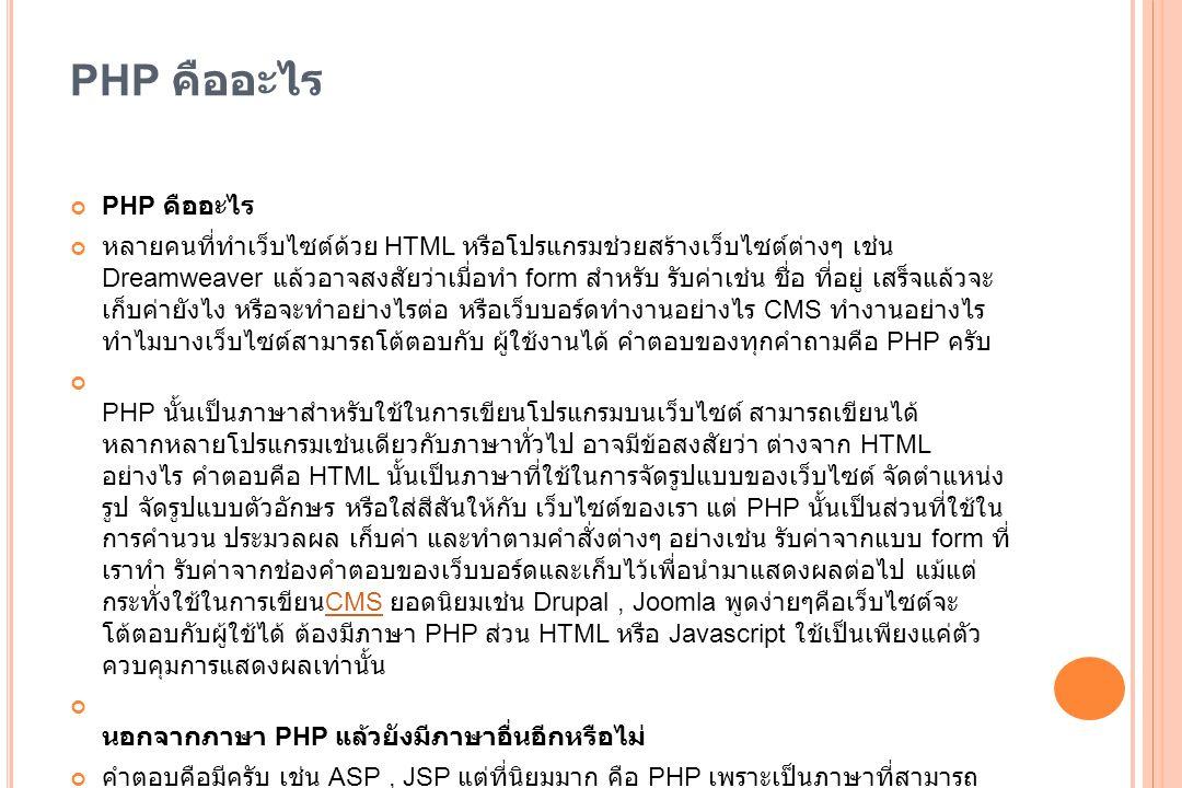 ภาษาพีเอชพี พีเอชพี (PHP) คือ ภาษาคอมพิวเตอร์ในลักษณะเซิร์ฟเวอร์ - ไซด์ สคริปต์ โดยลิขสิทธิ์อยู่ในลักษณะโอเพนซอร์ส ภาษาพีเอชพีใช้ สำหรับจัดทำเว็บไซต์ และแสดงผลออกมาในรูปแบบ HTML โดย มีรากฐานโครงสร้างคำสั่งมาจากภาษา ภาษาซี ภาษาจา วา และ ภาษาเพิร์ล ซึ่ง ภาษาพีเอชพี นั้นง่ายต่อการเรียนรู้ ซึ่ง เป้าหมายหลักของภาษานี้ คือให้นักพัฒนาเว็บไซต์สามารถ เขียน เว็บเพจ ที่มีความตอบโต้ได้อย่างรวดเร็ว ภาษาคอมพิวเตอร์เซิร์ฟเวอร์ - ไซด์ สคริปต์โอเพนซอร์สเว็บไซต์HTML ภาษาซี ภาษาจา วา ภาษาเพิร์ล เว็บเพจ พีเอชพีรุ่นล่าสุดคือ PHP 5.4.0 ส่วนรุ่นพัฒนาคือ PHP 6.0.0- dev