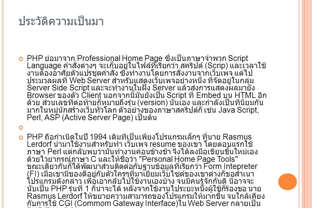 ประวัติความเป็นมา PHP ย่อมาจาก Professional Home Page ซึ่งเป็นภาษาจำพวก Script Language คำสั่งต่างๆ จะเก็บอยู่ในไฟล์ที่เรียกว่า สคริปต์ (Scrip) และเวล