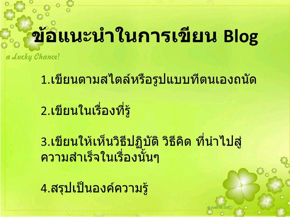ข้อแนะนำในการเขียน Blog 1. เขียนตามสไตล์หรือรูปแบบทีตนเองถนัด 2. เขียนในเรื่องที่รู้ 3. เขียนให้เห็นวิธีปฏิบัติ วิธีคิด ที่นำไปสู่ ความสำเร็จในเรื่องน