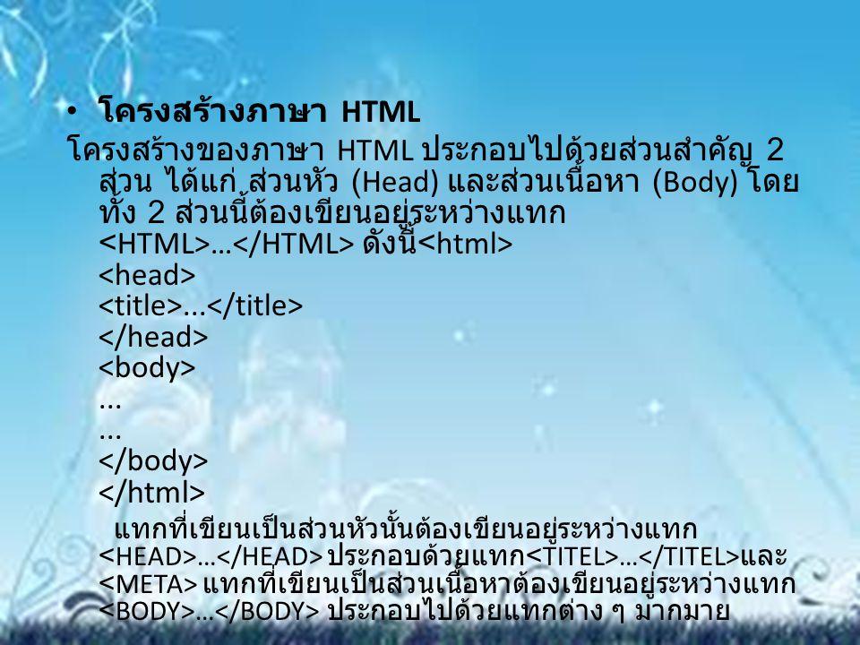 โครงสร้างภาษา HTML โครงสร้างของภาษา HTML ประกอบไปด้วยส่วนสำคัญ 2 ส่วน ได้แก่ ส่วนหัว (Head) และส่วนเนื้อหา (Body) โดย ทั้ง 2 ส่วนนี้ต้องเขียนอยู่ระหว่