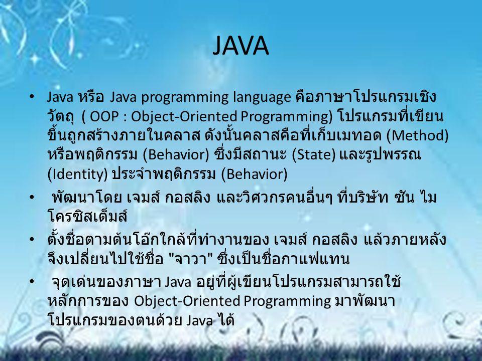 JAVA Java หรือ Java programming language คือภาษาโปรแกรมเชิง วัตถุ ( OOP : Object-Oriented Programming) โปรแกรมที่เขียน ขึ้นถูกสร้างภายในคลาส ดังนั้นคล