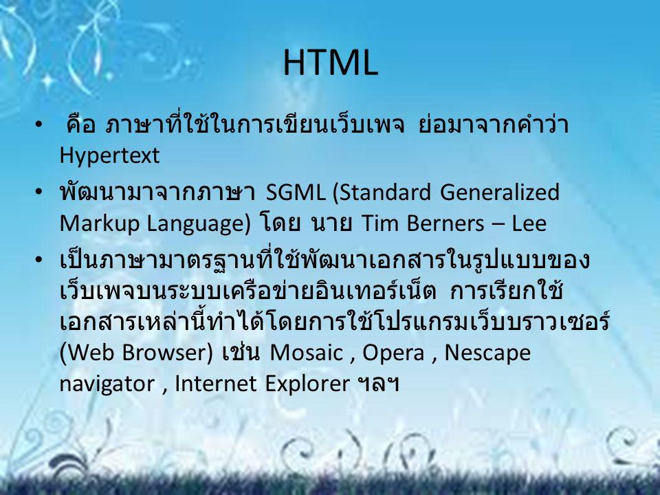 HTML คือ ภาษาที่ใช้ในการเขียนเว็บเพจ ย่อมาจากคำว่า Hypertext พัฒนามาจากภาษา SGML (Standard Generalized Markup Language) โดย นาย Tim Berners – Lee เป็น