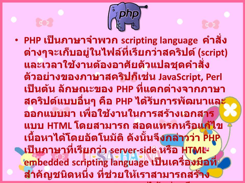 PHP เป็นภาษาจำพวก scripting language คำสั่ง ต่างๆจะเก็บอยู่ในไฟล์ที่เรียกว่าสคริปต์ (script) และเวลาใช้งานต้องอาศัยตัวแปลชุดคำสั่ง ตัวอย่างของภาษาสคริปก็เช่น JavaScript, Perl เป็นต้น ลักษณะของ PHP ที่แตกต่างจากภาษา สคริปต์แบบอื่นๆ คือ PHP ได้รับการพัฒนาและ ออกแบบมา เพื่อใช้งานในการสร้างเอกสาร แบบ HTML โดยสามารถ สอดแทรกหรือแก้ไข เนื้อหาได้โดยอัตโนมัติ ดังนั้นจึงกล่าวว่า PHP เป็นภาษาที่เรียกว่า server-side หรือ HTML- embedded scripting language เป็นเครื่องมือที่ สำคัญชนิดหนึ่ง ที่ช่วยให้เราสามารถสร้าง เอกสารแบบ Dynamic HTML ได้อย่างมี ประสิทธิภาพและมีลูกเล่นมากขึ้น
