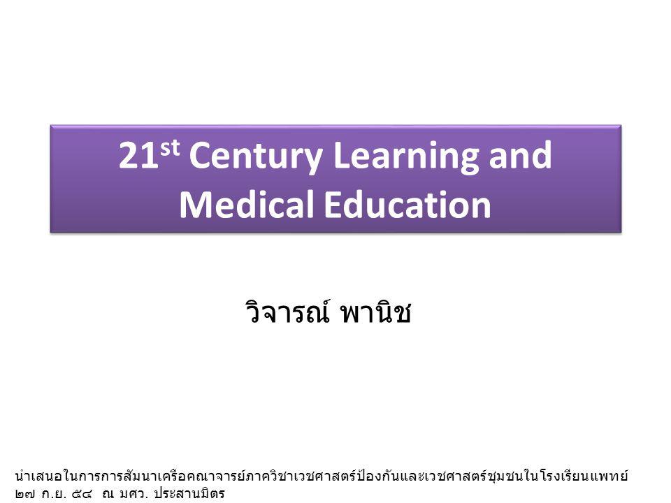 21 st Century Learning and Medical Education วิจารณ์ พานิช นำเสนอในการการสัมนาเครือคณาจารย์ภาควิชาเวชศาสตร์ป้องกันและเวชศาสตร์ชุมชนในโรงเรียนแพทย์ ๒๗