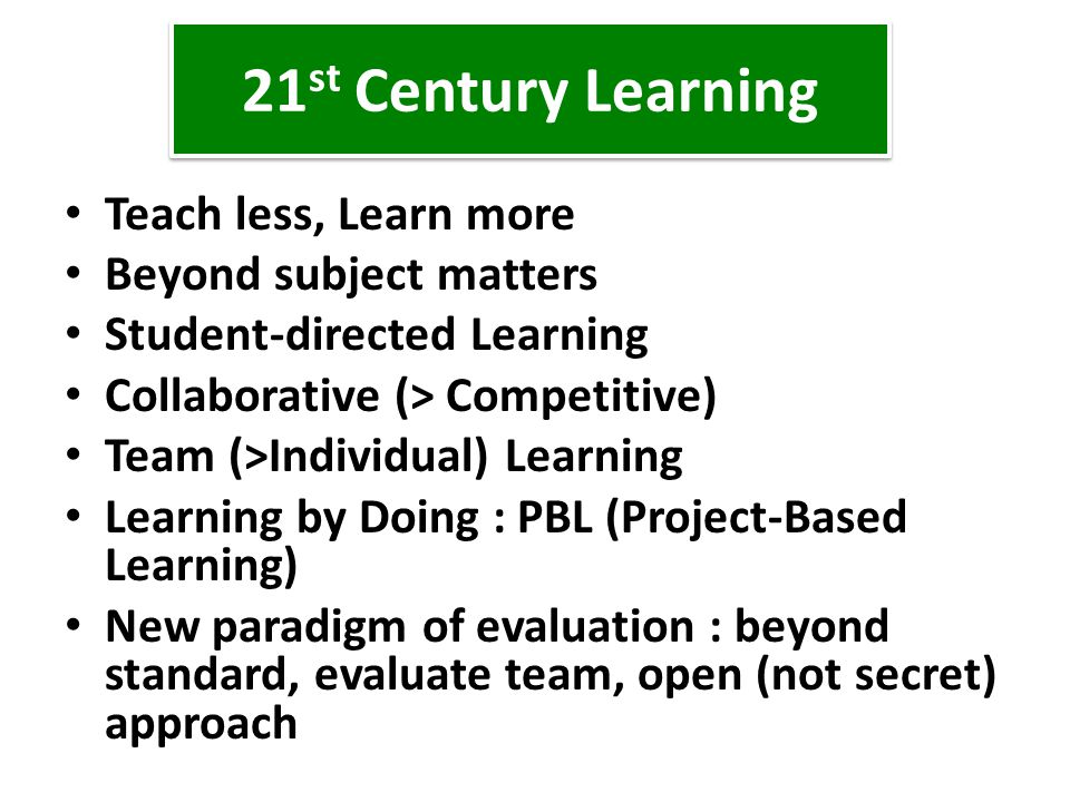 21 st Century Learning Teach less, Learn more Beyond subject matters Student-directed Learning Collaborative (> Competitive) Team (>Individual) Learni