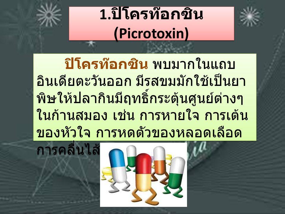 1. ปิโครท๊อกซิน (Picrotoxin) ปิโครท๊อกซิน พบมากในแถบ อินเดียตะวันออก มีรสขมมักใช้เป็นยา พิษให้ปลากินมีฤทธิ์กระตุ้นศูนย์ต่างๆ ในก้านสมอง เช่น การหายใจ