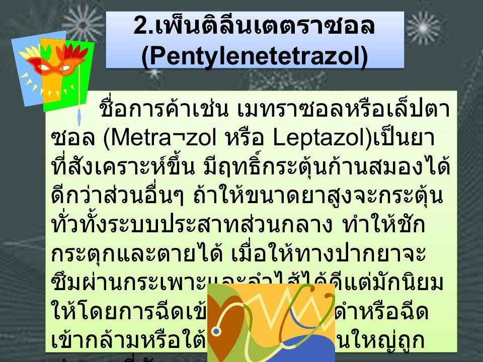 2. เพ็นติลีนเตตราซอล (Pentylenetetrazol) ชื่อการค้าเช่น เมทราซอลหรือเล็ปตา ซอล (Metra¬zol หรือ Leptazol) เป็นยา ที่สังเคราะห์ขึ้น มีฤทธิ์กระตุ้นก้านสม