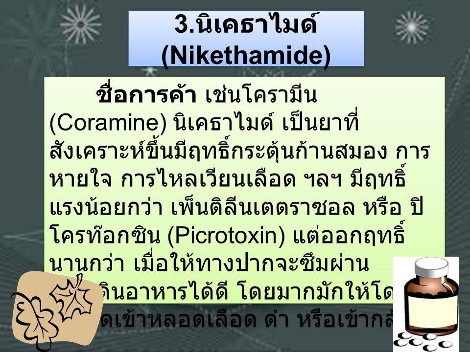 3. นิเคธาไมด์ (Nikethamide) ชื่อการค้า เช่นโครามีน (Coramine) นิเคธาไมด์ เป็นยาที่ สังเคราะห์ขึ้นมีฤทธิ์กระตุ้นก้านสมอง การ หายใจ การไหลเวียนเลือด ฯลฯ