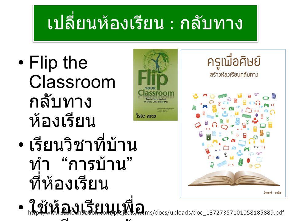 เปลี่ยนห้องเรียน : กลับทาง Flip the Classroom กลับทาง ห้องเรียน เรียนวิชาที่บ้าน ทำ การบ้าน ที่ห้องเรียน ใช้ห้องเรียนเพื่อ การเรียนแบบรู้ จริง (Mastery Learning) http://www.scbfoundation.com/projects/wcms/docs/uploads/doc_13727357101058185889.pdf
