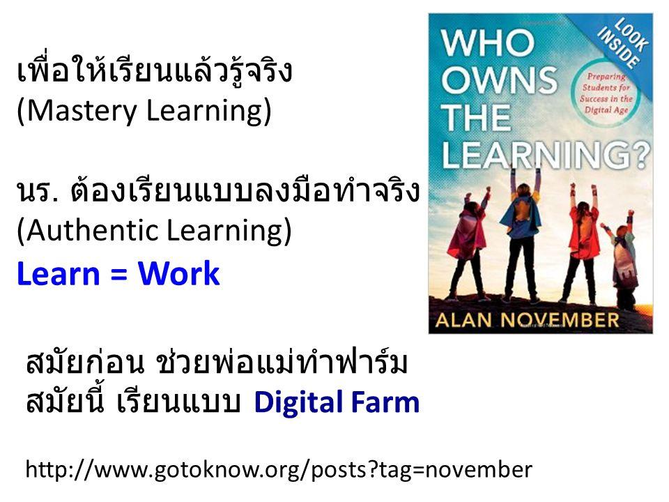 เพื่อให้เรียนแล้วรู้จริง (Mastery Learning) นร. ต้องเรียนแบบลงมือทำจริง (Authentic Learning) สมัยก่อน ช่วยพ่อแม่ทำฟาร์ม สมัยนี้ เรียนแบบ Digital Farm