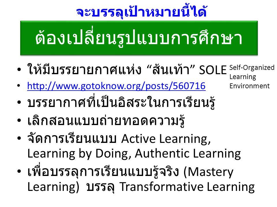ต้องเปลี่ยนรูปแบบการศึกษา ให้มีบรรยายกาศแห่ง ส้นเท้า SOLE http://www.gotoknow.org/posts/560716 บรรยากาศที่เป็นอิสระในการเรียนรู้ เลิกสอนแบบถ่ายทอดความรู้ จัดการเรียนแบบ Active Learning, Learning by Doing, Authentic Learning เพื่อบรรลุการเรียนแบบรู้จริง (Mastery Learning) บรรลุ Transformative Learning จะบรรลุเป้าหมายนี้ได้ Self-Organized Learning Environment