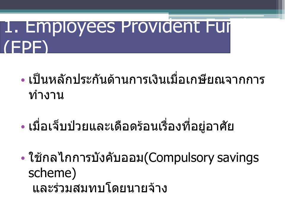 1. Employees Provident Fund (EPF) เป็นหลักประกันด้านการเงินเมื่อเกษียณจากการ ทำงาน เมื่อเจ็บป่วยและเดือดร้อนเรื่องที่อยู่อาศัย ใช้กลไกการบังคับออม (Co