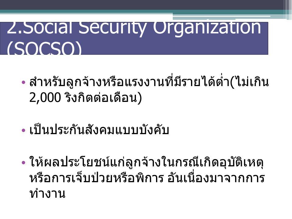 2.Social Security Organization (SOCSO) สำหรับลูกจ้างหรือแรงงานที่มีรายได้ต่ำ ( ไม่เกิน 2,000 ริงกิตต่อเดือน ) เป็นประกันสังคมแบบบังคับ ให้ผลประโยชน์แก