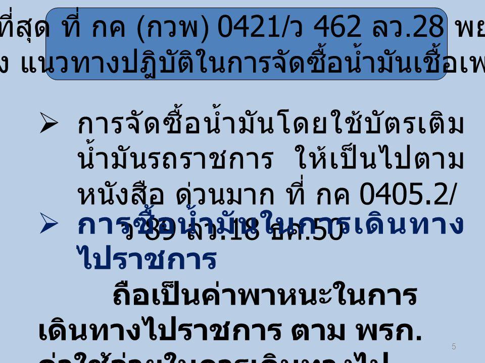 5  การจัดซื้อน้ำมันโดยใช้บัตรเติม น้ำมันรถราชการ ให้เป็นไปตาม หนังสือ ด่วนมาก ที่ กค 0405.2/ ว 89 ลว.18 ธค.50 ด่วนที่สุด ที่ กค ( กวพ ) 0421/ ว 462 ล