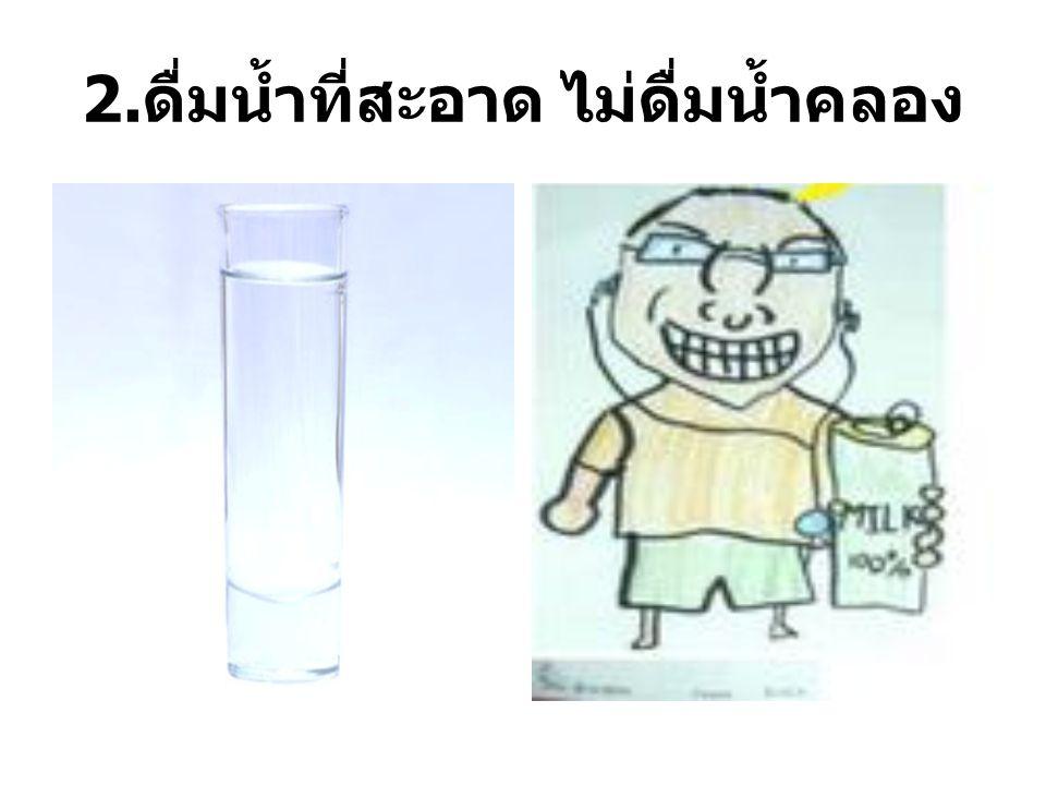 2. ดื่มน้ำที่สะอาด ไม่ดื่มน้ำคลอง