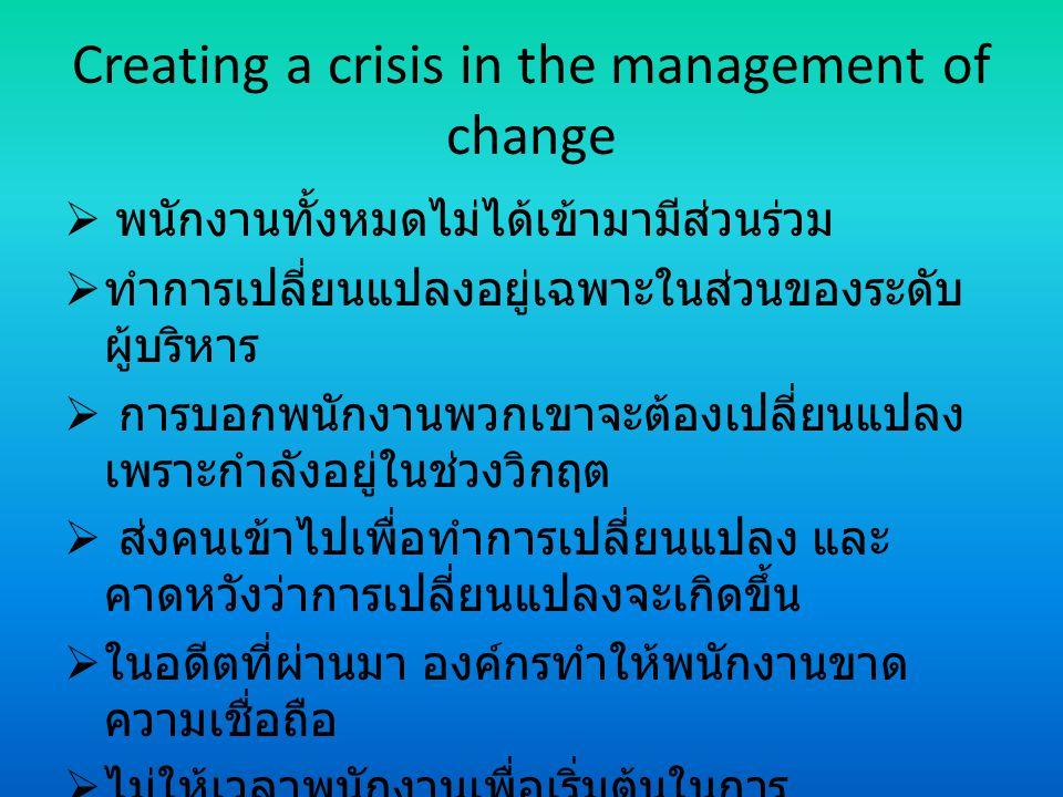 Creating a crisis in the management of change  พนักงานทั้งหมดไม่ได้เข้ามามีส่วนร่วม  ทำการเปลี่ยนแปลงอยู่เฉพาะในส่วนของระดับ ผู้บริหาร  การบอกพนักง