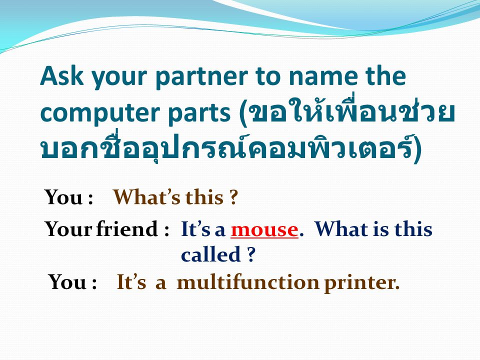 Ask your partner to name the computer parts ( ขอให้เพื่อนช่วย บอกชื่ออุปกรณ์คอมพิวเตอร์ ) You :What's this .