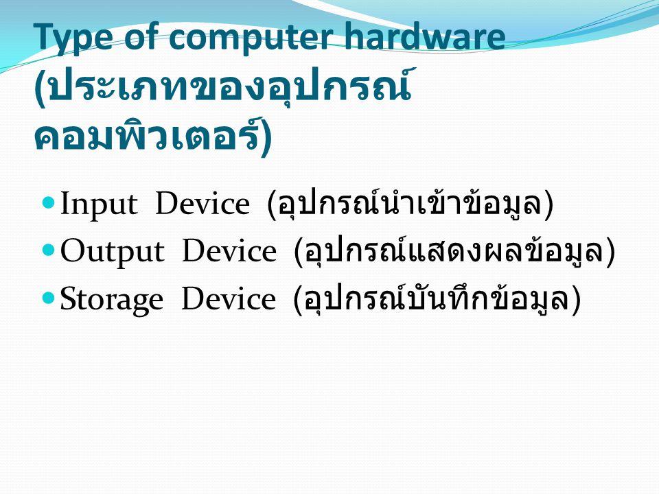 Type of computer hardware ( ประเภทของอุปกรณ์ คอมพิวเตอร์ ) Input Device ( อุปกรณ์นำเข้าข้อมูล ) Output Device ( อุปกรณ์แสดงผลข้อมูล ) Storage Device (