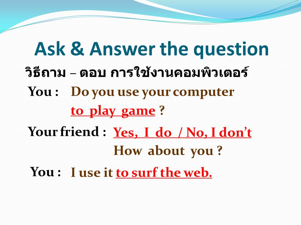 Ask & Answer the question วิธีถาม – ตอบ การใช้งานคอมพิวเตอร์ You :Do you use your computer to play game ? Your friend : Yes, I do / No, I don't How ab