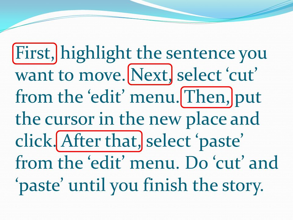First, highlight the sentence you want to move. Next, select 'cut' from the 'edit' menu.