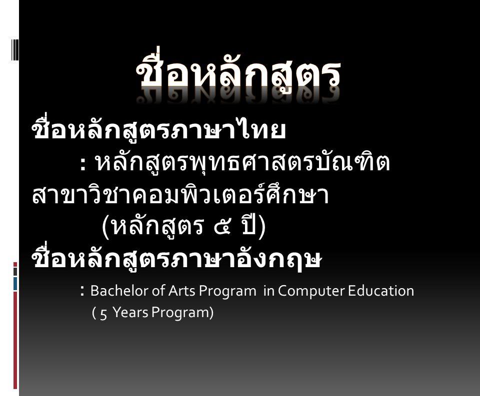 ชื่อหลักสูตรภาษาไทย : หลักสูตรพุทธศาสตรบัณฑิต สาขาวิชาคอมพิวเตอร์ศึกษา ( หลักสูตร ๕ ปี )ชื่อหลักสูตรภาษาอังกฤษ : Bachelor of Arts Program in Computer