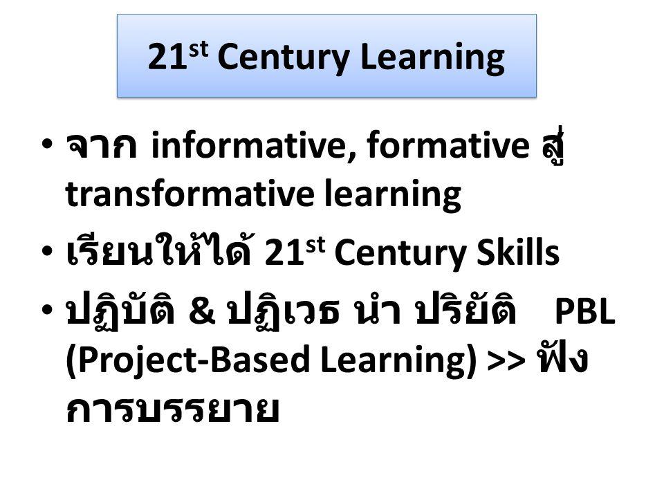 21 st Century Learning จาก informative, formative สู่ transformative learning เรียนให้ได้ 21 st Century Skills ปฏิบัติ & ปฏิเวธ นำ ปริยัติ PBL (Project-Based Learning) >> ฟัง การบรรยาย