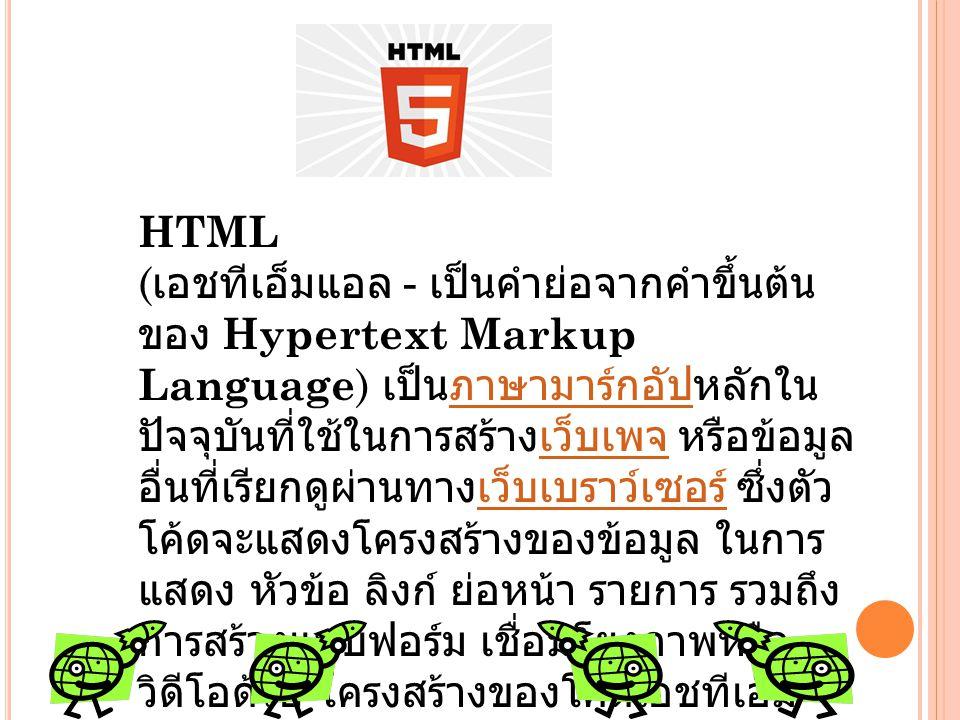 HTML ( เอชทีเอ็มแอล - เป็นคำย่อจากคำขึ้นต้น ของ Hypertext Markup Language ) เป็นภาษามาร์กอัปหลักใน ปัจจุบันที่ใช้ในการสร้างเว็บเพจ หรือข้อมูล อื่นที่เ