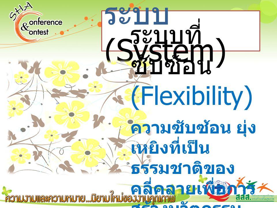 ระบบ (System) ระบบที่ ซับซ้อน (Flexibility) ความซับซ้อน ยุ่ง เหยิงที่เป็น ธรรมชาติของ คลี่คลายเพื่อการ สร้างนวัตกรรม