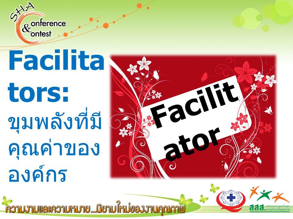Facilit ator Facilita tors: ขุมพลังที่มี คุณค่าของ องค์กร